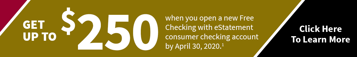 Get up to $250 when you open a new Free Checking with eStatement consumer checking account by April 30, 2020. Click here for qualifying accounts.